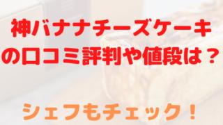 神バナナチーズケーキ 口コミ 評判